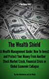 The Wealth Shield: A Wealth Management Guide: How to Invest and Protect Your Money from Another Stock Market Crash, Financial Crisis or Global Economic Collapse