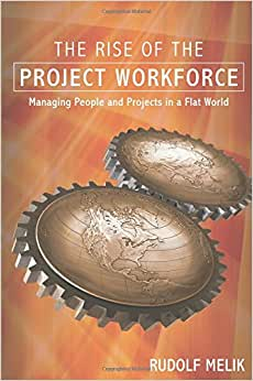 The Rise Of The Project Workforce: Managing People And Projects In A Flat World