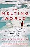The Melting World: A Journey Across Americas Vanishing Glaciers
