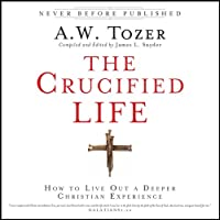 The Crucified Life: How to Live Out a Deeper Christian Experience (       UNABRIDGED) by A. W. Tozer, James L. Snyder Narrated by Tim Lundeen, A. W. Tozer