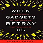 When Gadgets Betray Us: The Dark Side of Our Infatuation With New Technologies   Robert Vamosi