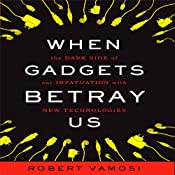 When Gadgets Betray Us: The Dark Side of Our Infatuation With New Technologies | [Robert Vamosi]