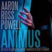 Animus: Six Tales of Crime and Terror (       UNABRIDGED) by Aaron Ross Powell Narrated by Scott F. Feighner