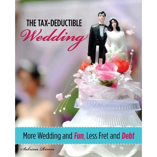 The Tax-Deductible Wedding: More Wedding and Fun, Less Fret and Debt by Sabrina Rivers, $13.22 @amazon.com