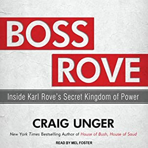 Boss Rove: Inside Karl Rove's Secret Kingdom of Power | [Craig Unger]