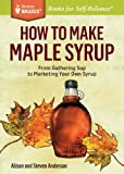 How to Make Maple Syrup: From Gathering Sap to Bottling Your Own Syrup. A Storey Basics Title (1612121713) by Anderson, Steve