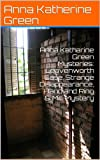 Anna Katharine Green Mysteries: Leavenworth Case, Strange Disappearance, Hand and Ring & Mill Mystery: 1878-1886