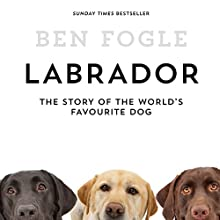 Labrador: The Story of the World's Favourite Dog Audiobook by Ben Fogle Narrated by Ben Fogle