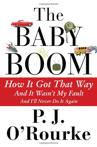 The Baby Boom: How It Got That Way (And It Wasn't My Fault) (And I'll Never Do It Again) - P. J. O'Rourke