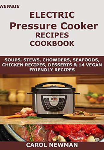 Newbie Electric Pressure Cooker Recipes Cookbook: Soups, stews, chowders, sea foods, chicken recipes, desserts and 14 vegan friendly recipes cookbook by Carol Newman
