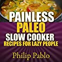 Painless Paleo Slow Cooker Recipes for Lazy People Audiobook by Phillip Pablo Narrated by Ryan Castle