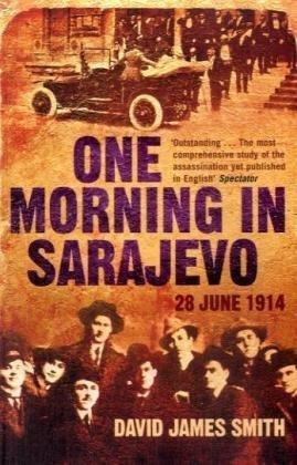 One Morning in Sarajevo: 28 June 1914, David James Smith