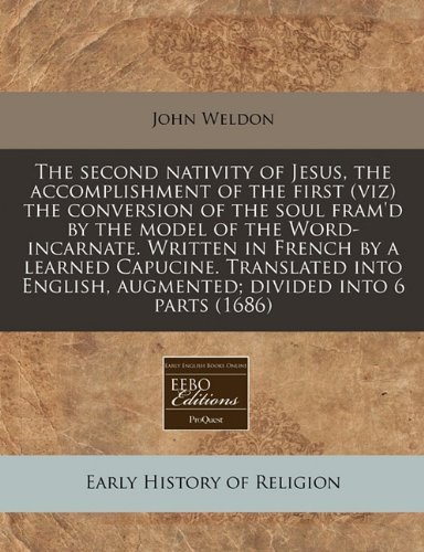 The second nativity of Jesus, the accomplishment of the first (viz) the conversion of the soul fram'd by the model of the Word-incarnate. Written in ... augmented; divided into 6 parts (1686)