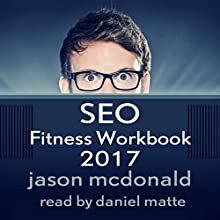 SEO Fitness Workbook, 2017 Edition: The Seven Steps to Search Engine Optimization Success on Google Audiobook by Jason McDonald Ph.D. Narrated by Daniel Matte