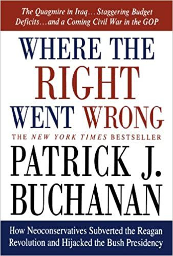 How Neoconservatives Subverted the Reagan Revolution and Hijacked the Bush Presidency - Patrick J. Buchanan