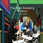 The Brain Swoping Machine | Ann Twigg