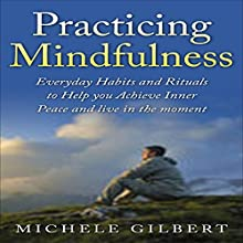 Practicing Mindfulness: Living in the Moment Through Meditation: Everyday Habits and Rituals to Help You Achieve Inner Peace (       UNABRIDGED) by Michele Gilbert Narrated by Chris Poirier