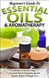 Beginners Guide To Essential Oils & Aromatherapy: Recipes & Secrets Using Essential Oils For Health, Beauty & Weight Loss (Aromatherapy, Essential Oils ... Oils for Fitness & Health, Beauty)