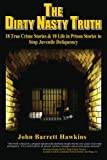 The Dirty Nasty Truth: 18 True Crime Stories & 10 Life in Prison Stories To Stop Juvenile Delinquency (bullying, youth violence, gangs, shoplifting, ... teen drinking and drug abuse) (Volume 1)