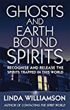 Ghosts and Earthbound Spirits: Recognise and Release the Spirits Trapped in this World