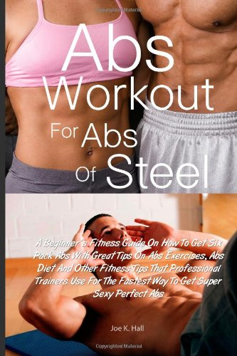 Abs Workout for Abs Of Steel: A Beginner's Fitness Guide On How To Get Six Pack Abs With Great Tips On Abs Exercises, Abs Diet And Other Fitness Tips. The Fastest Way To Get Super Sexy Perfect Abs