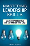 Leadership: Mastering Leadership Skills: Leadership Essentials for Any Part of Your Life! (leadership books, leadership challenge, leadership theory and practice, leadership and self deception)