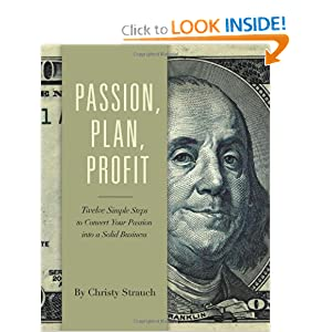 Passion, Plan, Profit: 12 Simple Steps to Turn Your Passion into a Solid Business: Christy Strauch: 9780984055708: Amazon.com: Books