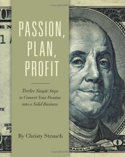 Passion, Plan, Profit: 12 Simple Steps to Turn Your Passion into a Solid Business