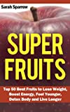 Super Fruits: Top 50 Best Fruits to Lose Weight, Boost Energy, Feel Younger, Detox Body and Live Longer