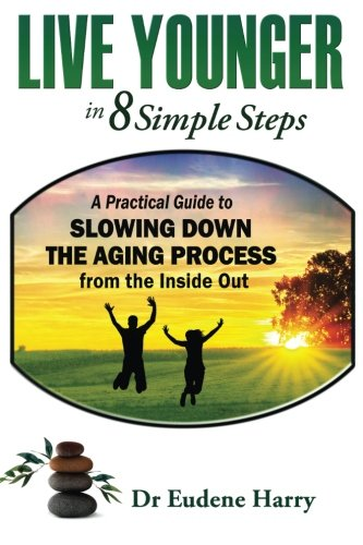 Live Younger In 8 Simple Steps: A Practical Guide To Slowing Down Aging Process From The Inside Out (Volume 1)