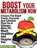 Boost Your Metabolism Now:Choose The Right Foods, Exercise And Lifestyle Plan For A Slimmer, More Fit, Much Healthier And Happier You