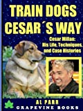 Train Dogs Cesar´s Way! Cesar Millan: His Life, Techniques, and Case Histories (Over 150 Pages!) (Pack Leader Training Trilogy Vol 1)