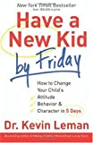 Have a New Kid by Friday: How to Change Your Childs Attitude, Behavior & Character in 5 Days By Dr. Kevin Leman
