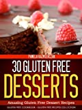 30 Gluten Free Desserts - Amazing Gluten Free Dessert Recipes (Gluten Free Cookbook - The Gluten Free Recipes Collection)