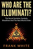 Who Are The Illuminati: The Secret Societies, Symbols, Bloodlines and The New World Order