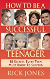 How to Be a Successful Teenager: 18 Secrets Every Teen Must Know to Succeed
