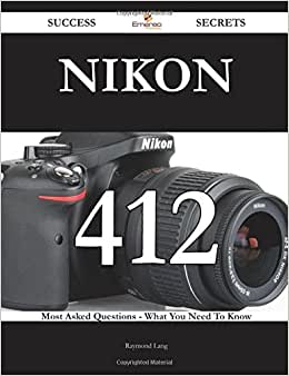 Nikon 412 Success Secrets - 412 Most Asked Questions On Nikon - What You Need To Know