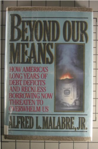 Beyond Our Means: How America's Long Years of Debt, Deficits, and Reckless Borrowing Now Threaten to Overwhelm Us
