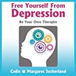 Free Yourself from Depression: Be Your Own Therapist | Colin Sutherland,Margaret Sutherland
