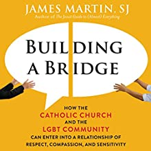 Building a Bridge: How the Catholic Church and the LGBT Community Can Enter into a Relationship of Respect, Compassion, and Sensitivity Audiobook by James Martin Narrated by James Martin
