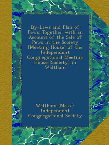 By-Laws and Plan of Pews: Together with an Account of the Sale of Pews in the Society [Meeting House] of the Independent Congregational Meeting House [Society] in Waltham PDF