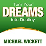 Turn Your Dreams into Your Destiny | Michael Wickett
