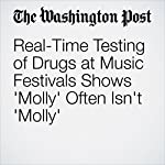 Real-Time Testing of Drugs at Music Festivals Shows 'Molly' Often Isn't 'Molly'   Ariana Eunjung Cha