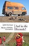 Auf in die Fremde!: Mit dem VW-Bus nach Indien