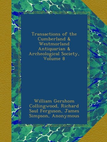 Transactions of the Cumberland & Westmorland Antiquarian & Archeological Society, Volume 8