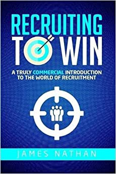 Recruiting To Win: A Truly Commercial Introduction To The World Of Recruitment