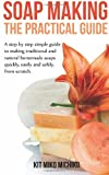 Kit Miko Michiko Soap Making: The Practical Guide: A steps-by-step simple guide to making traditional and natural homemade soaps quickly, easily and safely, from scratch.