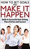 How To Set Goals and Make It Happen: Guide to Successful Goal Setting, Plan of Action and Success