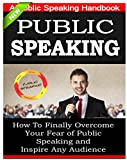 Public Speaking: A Public Speaking Handbook on How To Finally Overcome Your Fear of Public Speaking and To Inspire Any Audience: Public Speaking Tips, Public Speaking Mastery,  Public Speaking Books