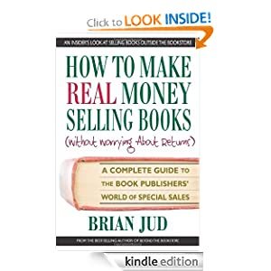 How to Make Real Money Selling Books A Complete Guide to the Book Publishers' World of Special Sales eBook Brian Jud